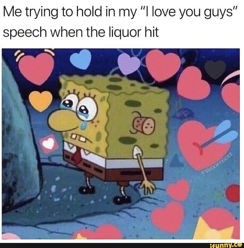 Me Trying To Hold In My I Love You Guys Speech When The Liquor Hit Ifunny Cute Memes Cute Love Memes Funny Pictures