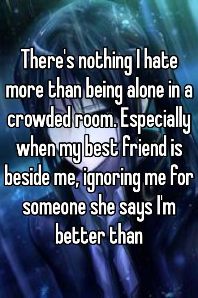 Theres Nothing I Hate More Than Being Alone In A Crowded Room