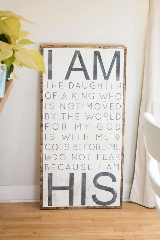 I am the daughter of a King who is not moved by the world. For my God is with me and goes before me. Do not fear because I am His. For Ainsley's room