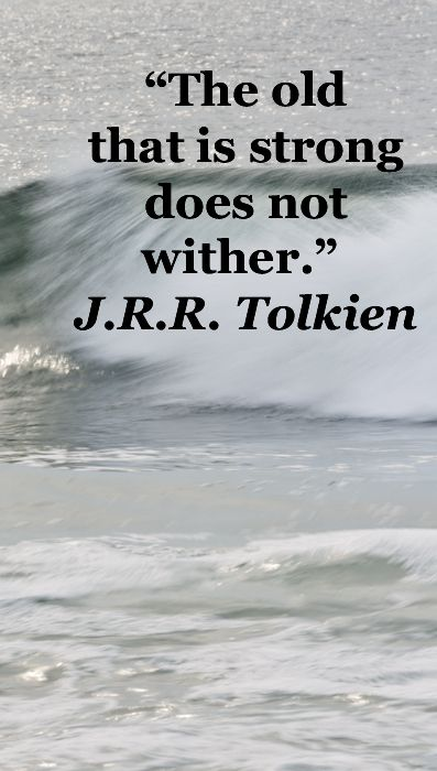 The old that is strong does not wither\u201d JRR Tolkien \u2013 On image