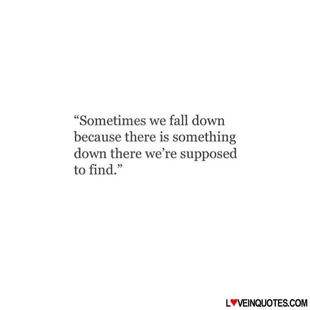 Quotes About Love And Life Lessons Sometimes We Fall Down Because There Is Something Down Th  Love