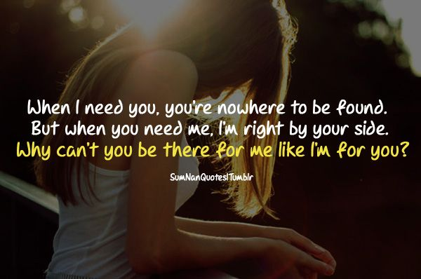 When I need you, you're nowhere to be found. But when you need me, I'm right by your side. Why can't you be there for me like I'm for you?    #Quote #SumNanQuotes