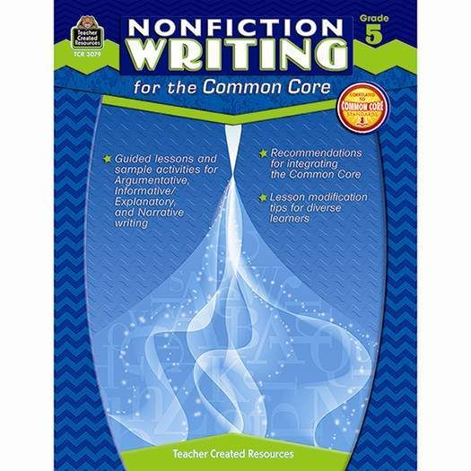 Nonfiction Writing For The Common Core Grade 5 (TCR3079), Common Core Standards are clearly explained, with emphasis on Argumentative Writing, Informational/Explanatory Text, and Narrative Writing. Dozens of complete lessons provide everything from objective, vocabulary, and directions to extension, IWB option, ELL tip, and assessment plan.   (http://store.oblockbooks.com/nonfiction-writing-for-the-common-core-grade-5-tcr3079/)