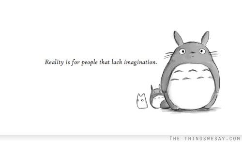 Reality is for people that lack imagination