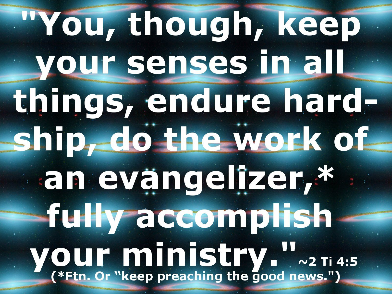 """You, though, keep your senses in all things, endure hardship, do the work of an evangelizer,* fully accomplish your ministry."" ~ 2 Ti 3:5 NWT 13 (*Ftn. Or ""keep preaching the good news.)"""