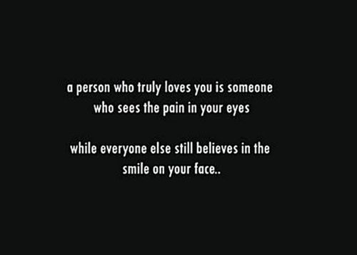 a person who truly loves you is someone who sees the pain in your eyes while everyone else still believes the smile on your face.