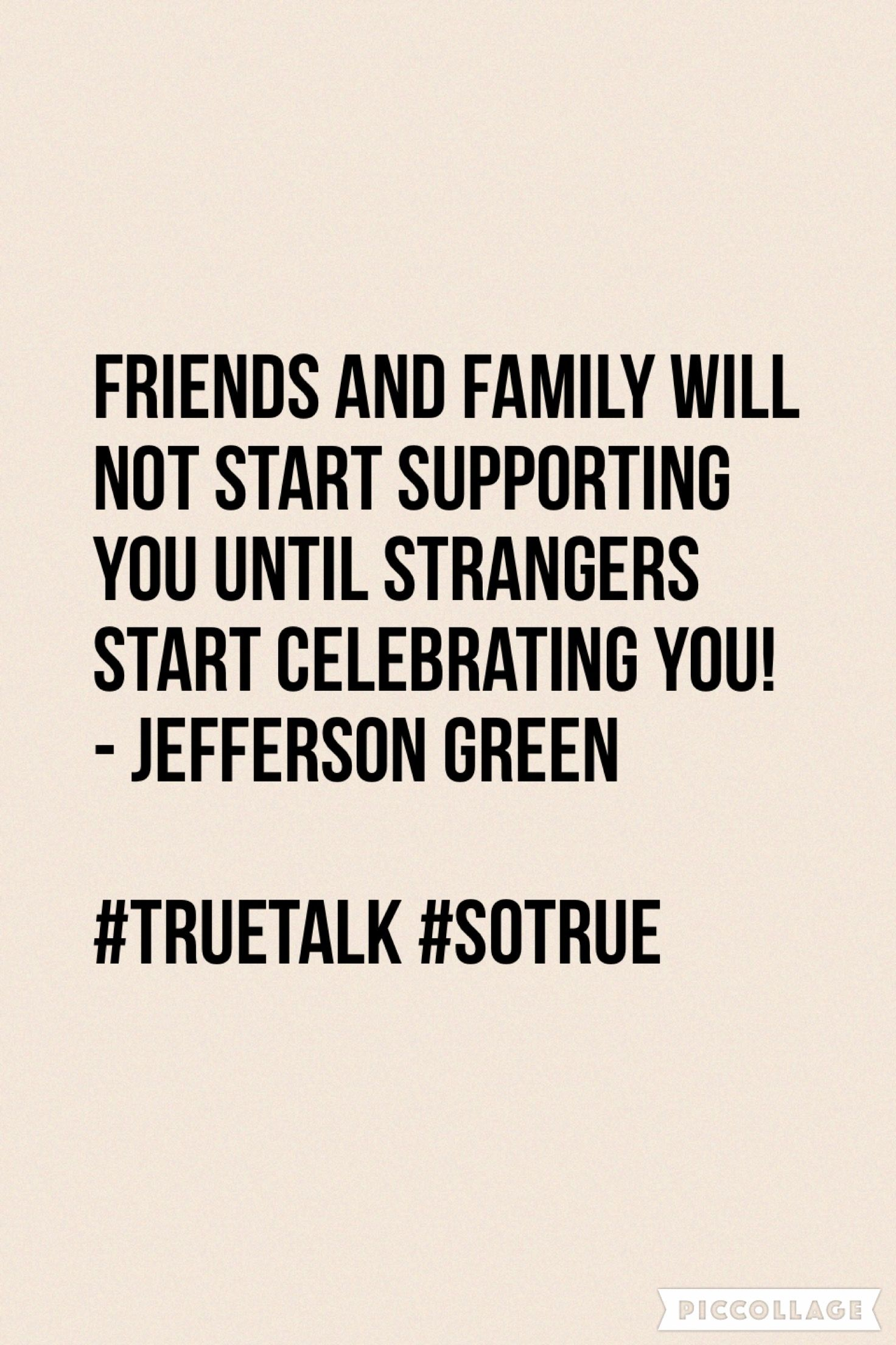 Friends And Family Will Not Start Supporting You Until Strangers Start Celebrating You Jeffers Supportive Friends Quotes Family Quotes Small Business Quotes
