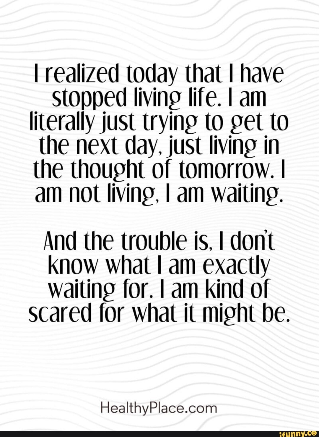 I Realized Today That I Have Stopped Living Life I Am Iiterallyjust Trying To Get T0 The Next Dayjust Living In The Thought Of Tomorrow I Am Not Living I Am