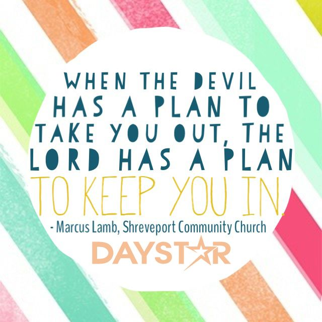 When the devil has a plan to take you out, The Lord has a plan to keep you in! - Marcus Lamb, Shreveport Community Church [Daystar.com]
