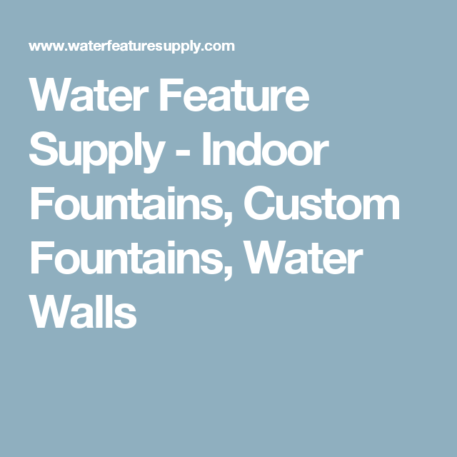 Water Feature Supply - Indoor Fountains, Custom Fountains, Water Walls