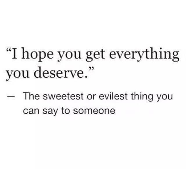 I Hope You Get Everything You Deserve Quotes Words Funny Quotes
