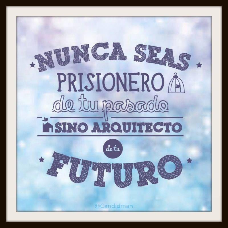 Nunca Seas Prisionero De Tu Pasado Sino Arquitecto De Tu