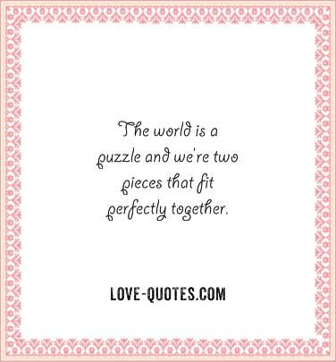 The World Is A Puzzle And Were Two Pieces That Fit Perfectly