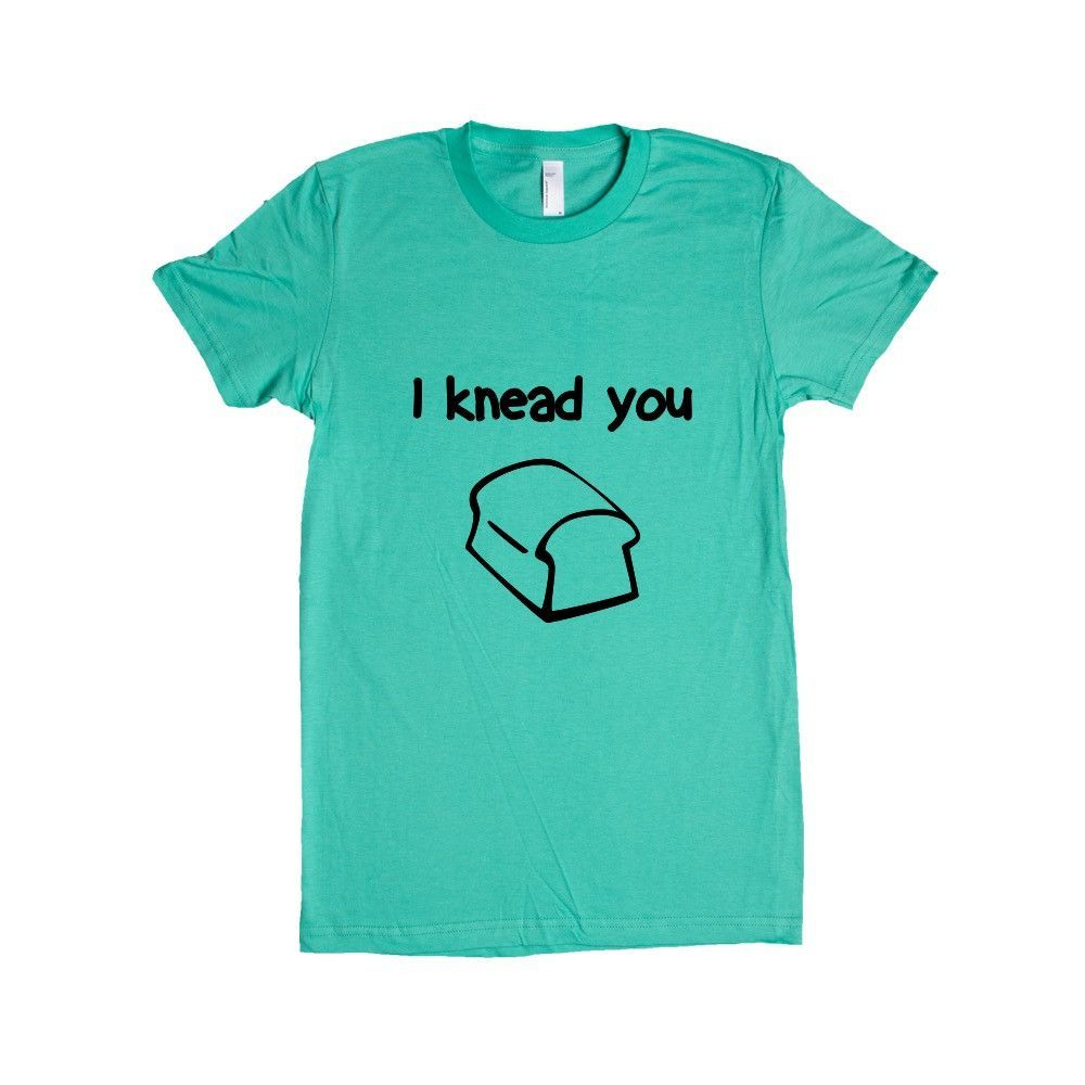 I Knead You Bread Breads Loaf Kneading Dough Food Eat Eating Funny Pun Puns Play On Words Joke Jokes SGAL9 Women's Shirt