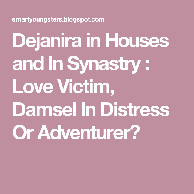 Dejanira in Houses and In Synastry : Love Victim, Damsel In