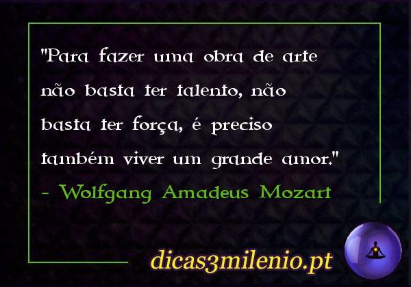 Para fazer uma obra de arte não basta ter talento, não basta ter força, é preciso também viver um grande amor. -Wolfgang Amadeus Mozart
