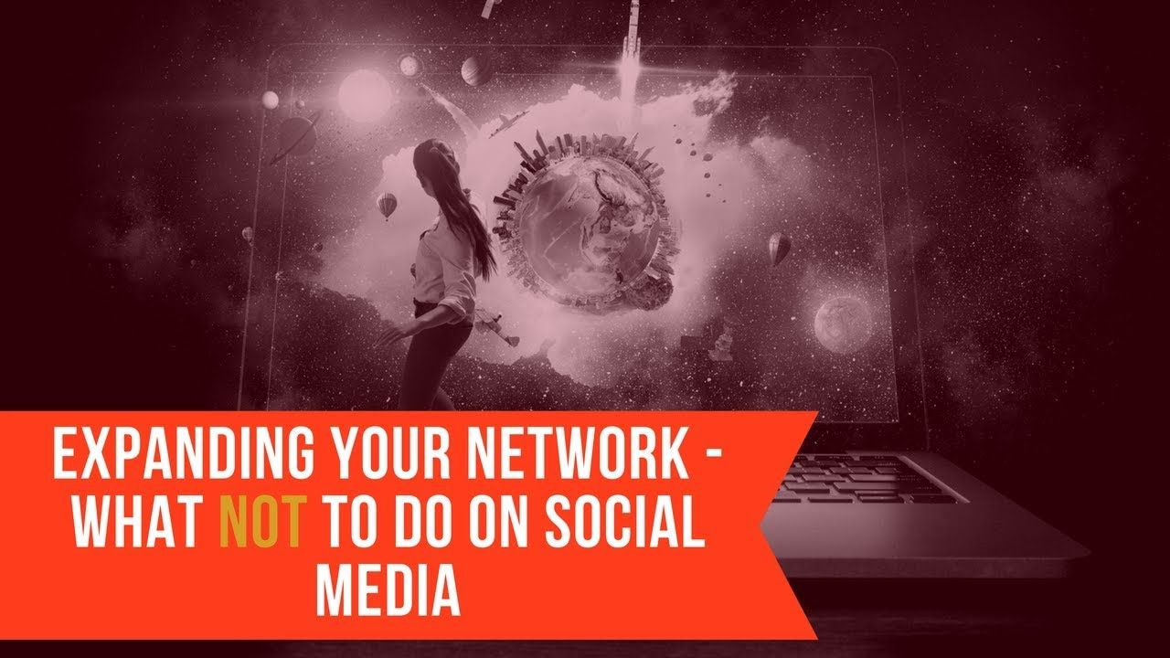 EXPANDING YOUR NETWORK WHAT NOT TO DO ON SOCIAL MEDIA