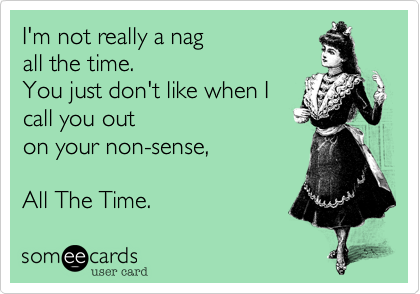 I'm not really a nag all the time. You just don't like when I call you out on your non-sense, All The Time.