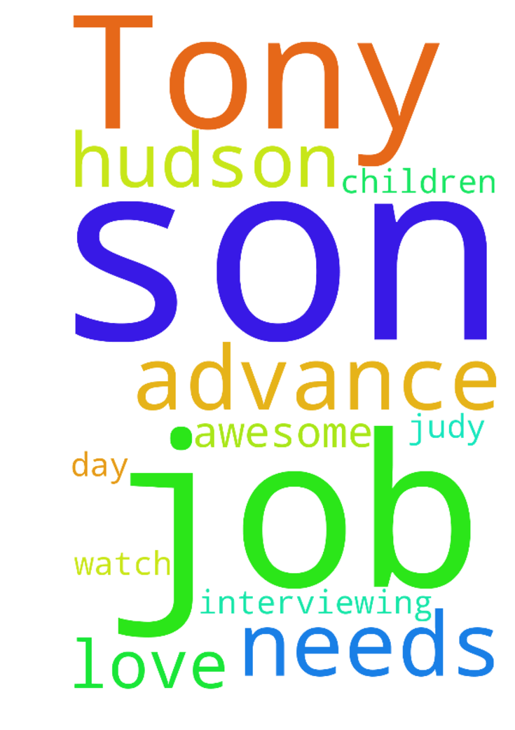 Please pray for Tony, my Son pray for - Please pray for Tony, my Son pray for him to advance in this job he is interviewing for, he has 2 children, awesome father n Son, he needs this job, we watch you every day n love u, my name is Judy Hudson Posted at: https://prayerrequest.com/t/vbC #pray #prayer #request #prayerrequest