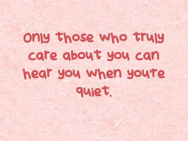 Only Those Who Truly Care About You Can Hear You When You Re Quiet Quotes The Silent Treatment Meaningful Words