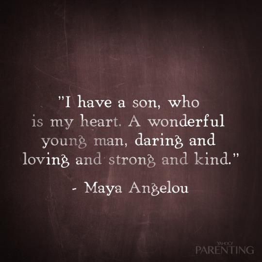 """I have a son, who is my heart. A wonderful young man, daring and loving and strong and kind."" -Maya Angelou"