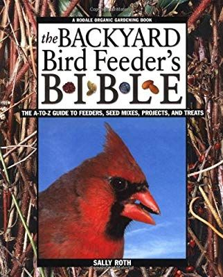 The Backyard Bird Feeder's Bible: The A-to-Z Guide To ...