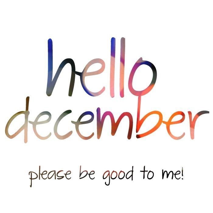 Hello December please be good to me month december december