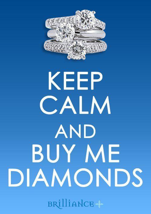 Keep calm and buy me diamonds.  http://www.brilliance.com/