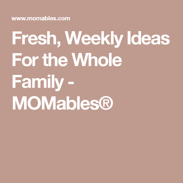 Fresh, Weekly Ideas For the Whole Family - MOMables®
