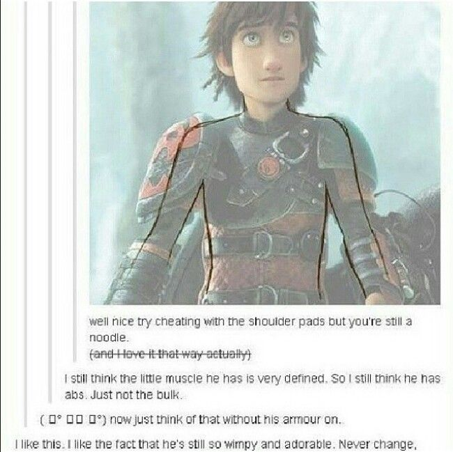 No no, he's seriously toned. You know how hard it is to stay on a horse at full gallop? Wait till you ride a dragon. Hiccup is stronger than you're even aware, which you would know if you've seen RTTE.