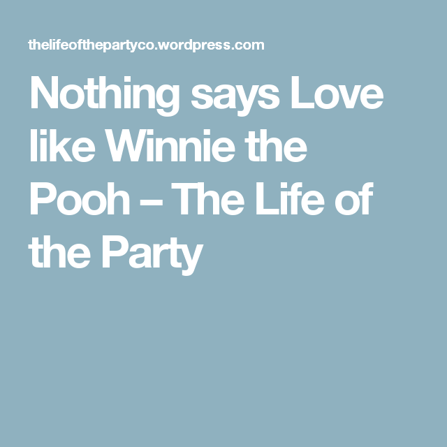 Nothing says Love like Winnie the Pooh – The Life of the Party