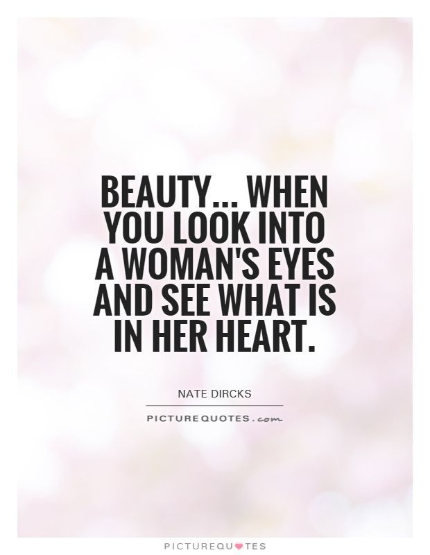 Beauty... When you look into a woman\'s eyes and see what is ...