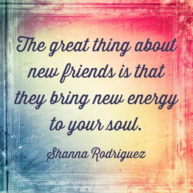 The great thing about new friends is that they bring new energy to your soul.