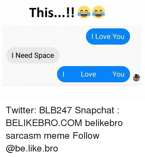 Be Like Love And Meme This I Love You I Need Space Love You Twitter Blb247 Snapchat Belikebro Com Beli I Need Space Sarcasm Meme Love Memes