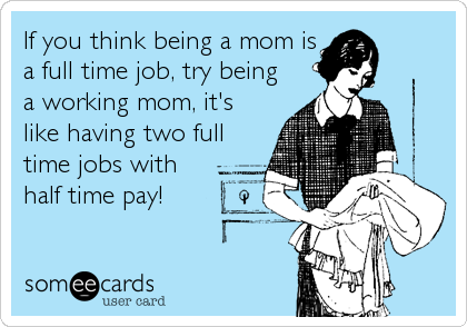 If You Think Being A Mom Is A Full Time Job Try Being A Working Mom