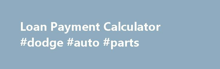 Loan Payment Calculator #dodge #auto #parts http\/\/remmont - auto payment calculator