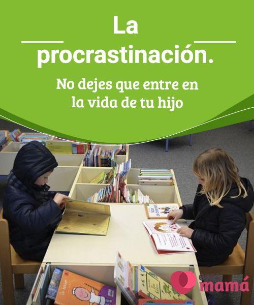 La #procrastinación. No dejes que entre en la vida de tu #hijo   ¿Has oído #hablar sobre la procrastinación? Te contamos todo sobre ella y cómo puedes ayudar a tu hijo a #evitarla.
