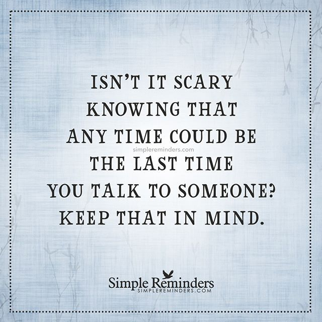 """Isn't it scary knowing that any time could be the last time you talk to someone? Keep that in mind."" — Unknown Author #SimpleReminders #SRN @bryantmcgill @jenniyoung_ #quote #scary #love #family #friends #time #mindful"