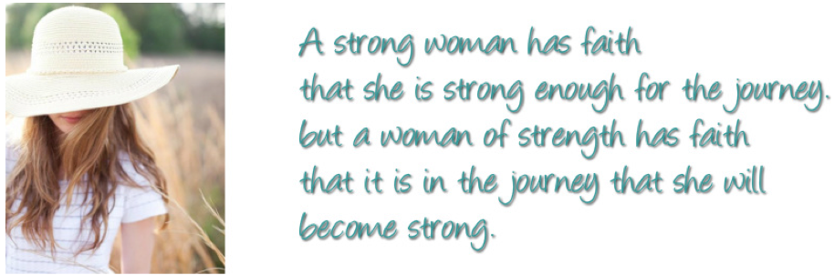 A strong woman has faith that she is strong enough for the journey, but a woman of strength has faith that it is in the journey that she will become strong.