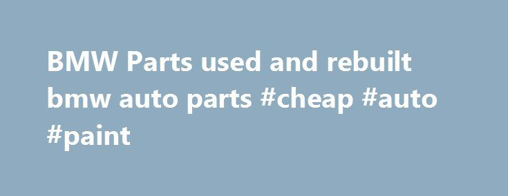 Bmw Parts Used And Rebuilt Bmw Auto Parts Cheap Auto Paint Http