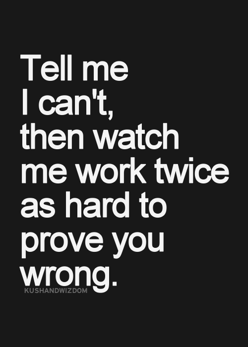 Tell me I can't, then watch me work twice as hard to prove you wrong