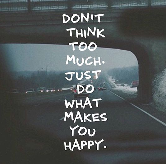 Dont Think Too Much Just Do What Makes You Happy Quotes