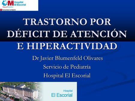 TRASTORNO POR DÉFICIT DE ATENCIÓN E HIPERACTIVIDAD Dr Javier Blumenfeld Olivares Dr Javier Blumenfeld Olivares Servicio de Pediatría Hospital El Escorial.
