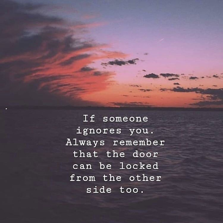 If Someone Ignores You Always Remember That The Door Can Be Locked From The Other Side Too Being Ignored Quotes Ignore Me Quotes Motivatinal Quotes