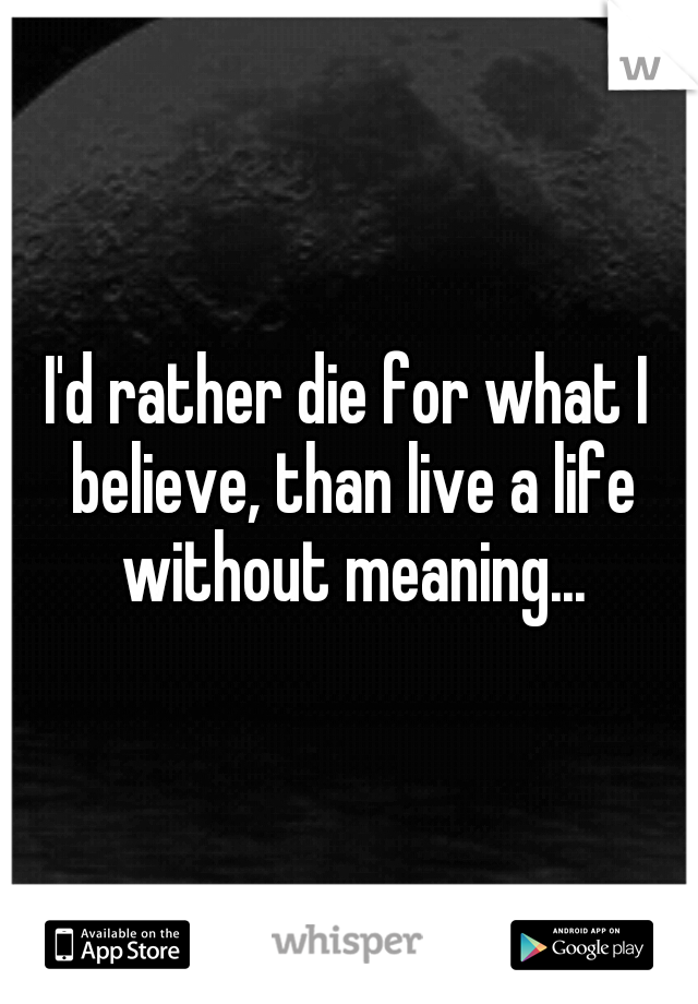 Id Rather Die For What I Believe Than Live A Life Without Meaning