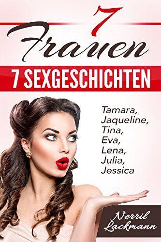 Tamara, Jaqueline, Tina, Eva, Lena, Julia, Jessica 7 Frauen - 7 Sexgeschichten