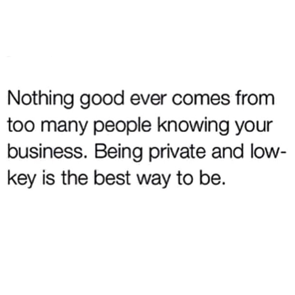 Being Private Low Key Is The Only Way To Be Nothing Good Will