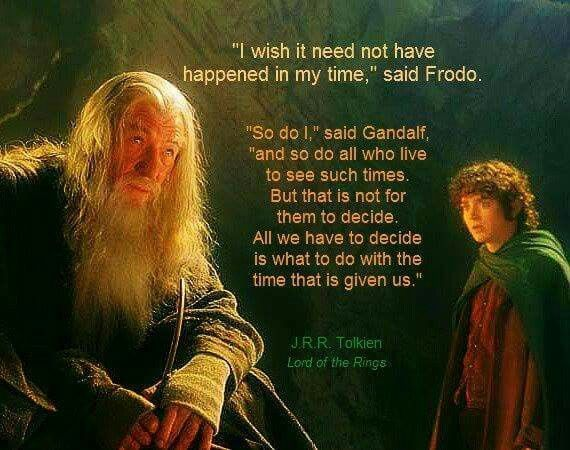 I Wish It Need Not Have Happened In My Time Said Frodo So Do I Said Gandalf And So Do All Who Live To See Su Gandalf Quotes Lotr Quotes Tolkien