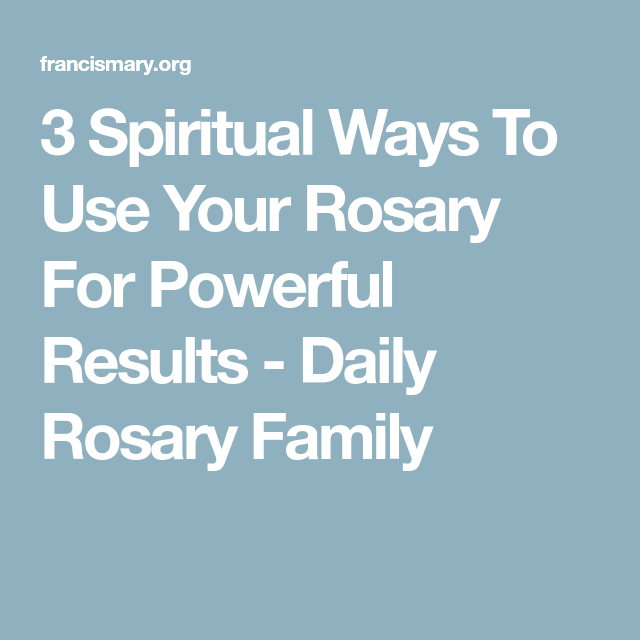 3 Spiritual Ways To Use Your Rosary For Powerful Results - Daily Rosary Family