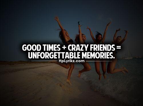 Good Times + Crazy Friends U003d Unforgettable Memories   Quote